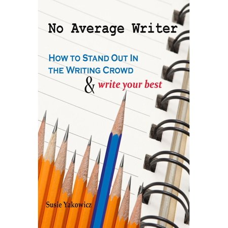 No Average Writer: How to Stand Out in the Writing Crowd and Write Your Best -