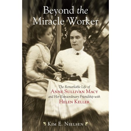 Beyond the Miracle Worker : The Remarkable Life of Anne Sullivan Macy and Her Extraordinary Friendship with Helen (Images Of Helen Keller And Anne Sullivan)