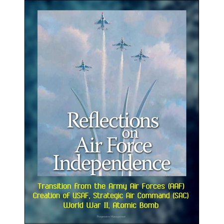 Reflections on Air Force Independence - Transition from the Army Air Forces (AAF), Creation of USAF, Strategic Air Command (SAC), World War II, Atomic Bomb - eBook