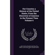 Our Country; A History of the United States, from the Discovery of America to the Present Time Volume 4
