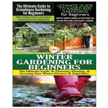 The Ultimate Guide to Greenhouse Gardening for Beginners & the Ultimate Guide to Raised Bed Gardening for Beginners & Winter Gardening for Beginners