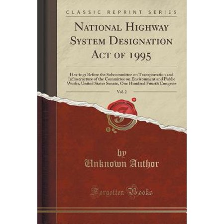 - National Highway System Designation Act of 1995, Vol. 2 : Hearings Before the Subcommittee on Transportation and Infrastructure of the Committee on Environment and Public Works, United States Senate, One Hundred Fourth Congress (Classic Reprint)