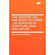 The Greater Life and Work of Christ : As Revealed in Scripture, Man, and Nature