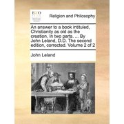 An Answer to a Book Intituled, Christianity as Old as the Creation. in Two Parts. ... by John Leland, D.D. the Second Edition, Corrected. Volume 2 of 2