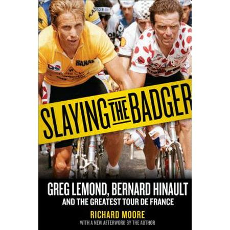 Slaying the Badger : Greg LeMond, Bernard Hinault, and the Greatest Tour de