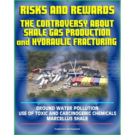 Risks and Rewards: The Controversy About Shale Gas Production and Hydraulic  Fracturing, Ground Water Pollution, Toxic and Carcinogenic Chemical