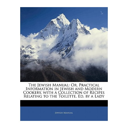 The Jewish Manual : Or, Practical Information in Jewish and Modern Cookery, with a Collection of Recipes Relating to the Toilette. Ed. by a Lady