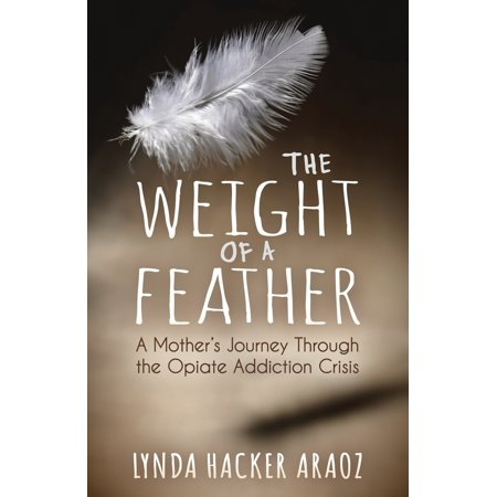 The Weight of a Feather : A Mother's Journey Through the Opiates Addiction (Things To Help With Withdrawal From Opiates)