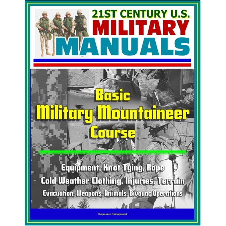 Military Cold Weather Clothing (21st Century U.S. Military Manuals: Basic Military Mountaineer Course - Equipment, Knot Tying, Rope, Cold Weather Clothing, Injuries, Terrain, Evacuation, Weapons, Animals, Bivouac Operations -)