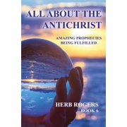 All about the Antichrist : Amazing Prophecies Being Fulfilled, Book 6