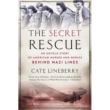 The Secret Rescue : An Untold Story of American Nurses and Medics Behind Nazi