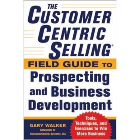 The CustomerCentric Selling Field Guide to Prospecting and Business Development