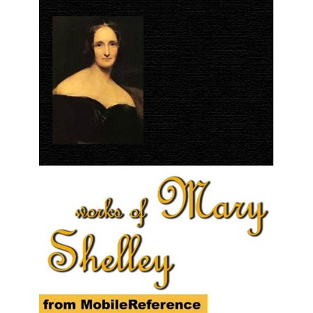 Works Of Mary Shelley: Frankenstein, The Last Man, Mathilda, Proserpine & Midas, And The Poetical Works Of Percy Bysshe Shelley (Mobi Collected Works) -