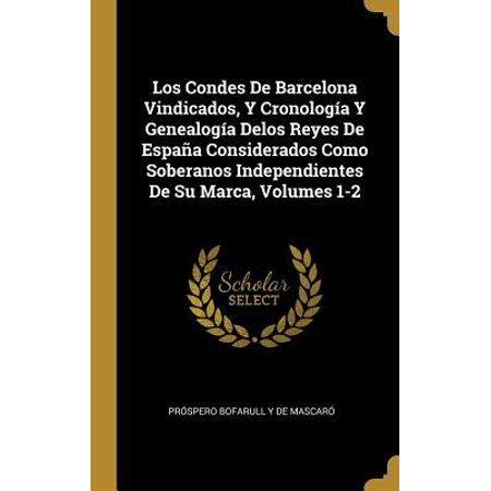 Los Condes De Barcelona Vindicados, Y Cronolog�a Y Genealog�a Delos Reyes De Espa�a Considerados Como Soberanos Independientes De Su Marca, Volumes 1-