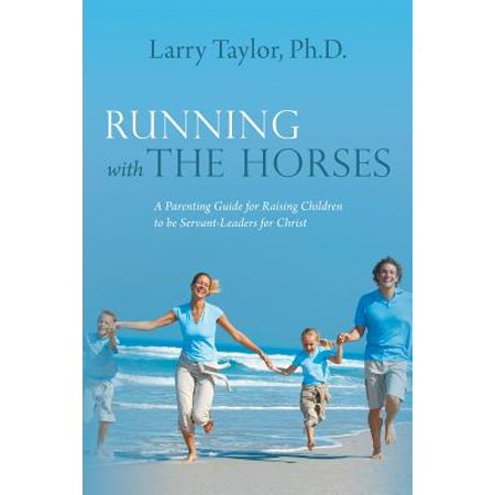 Running with the Horses : A Parenting Guide for Raising Children to Be Servant-Leaders for (The Running Horses)