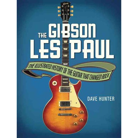 The Gibson Les Paul: The Illustrated History of the Guitar That Changed Rock by