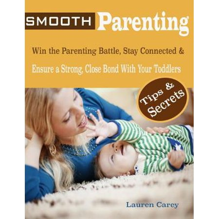 Smooth Parenting : Win the Parenting Battle, Stay Connected & Ensure a Strong, Close Bond With Your Toddlers Tips & Secrets - (Best Parenting Tips For Toddlers)