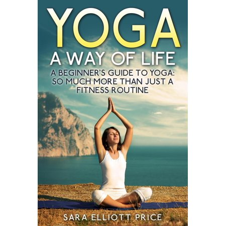 Yoga: A Way of Life: A Beginner's Guide to Yoga as Much More Than Just a Fitness Routine -