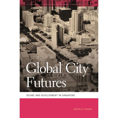 Geographies of Justice and Social Transformation: Global City Futures : Desire and Development in Singapore (Series #44) (Paperback)