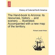 The Hand-Book to Arizona : Its Resources, History ... and Scenery. ... Illustrated. Accompanied with a New Map of the Territory.