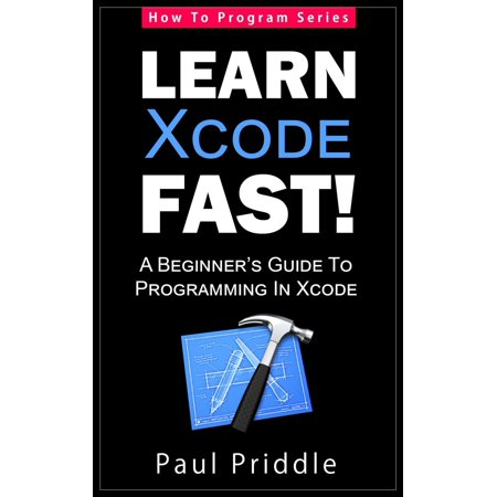 Learn Xcode Fast! - A Beginner's Guide To Programming in Xcode - eBook (Apple Programming)
