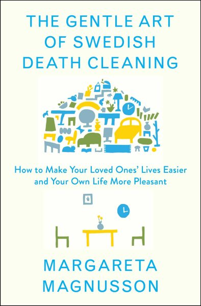 The Gentle Art of Swedish Death Cleaning : How to Free Yourself and Your Family from a... by Scribner Book Company