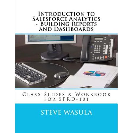 Introduction To Salesforce Analytics   Building Reports And Dashboards  Class Slides   Workbook For Sprd 101