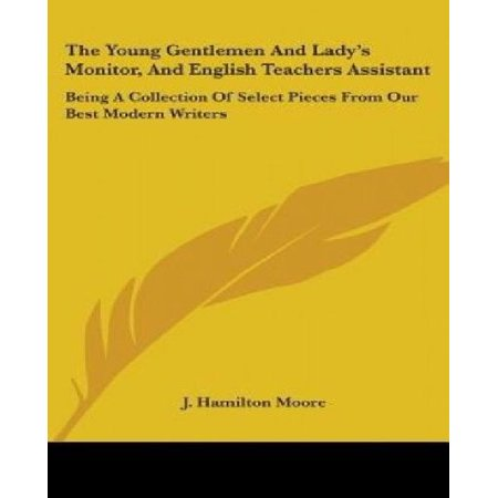 The Young Gentlemen and Lady's Monitor, and English Teachers Assistant: Being a Collection of Select Pieces from Our Best Modern Writers Gentlemens Collection