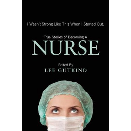 I Wasn't Strong Like This When I Started Out : True Stories of Becoming a Nurse