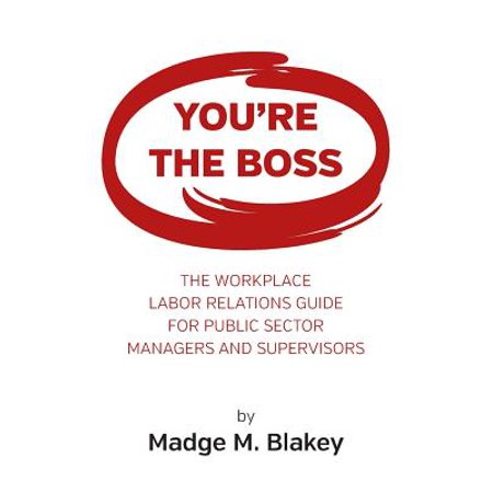 You're the Boss : The Workplace Labor Relations Guide for Public Sector Managers and