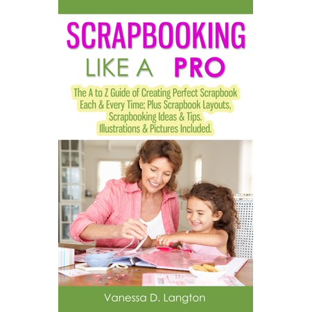 Scrapbooking Like A Pro: The A to Z Guide of Creating Perfect Scrapbook Each & Every Time, Scrapbook Layouts, Scrapbooking Ideas & Tips. Illustrations & Pictures Included - eBook - Scrapbooking Layouts