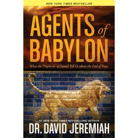 Agents of Babylon : What the Prophecies of Daniel Tell Us about the End of (Understanding The Prophecy Of Daniel 70 Weeks)