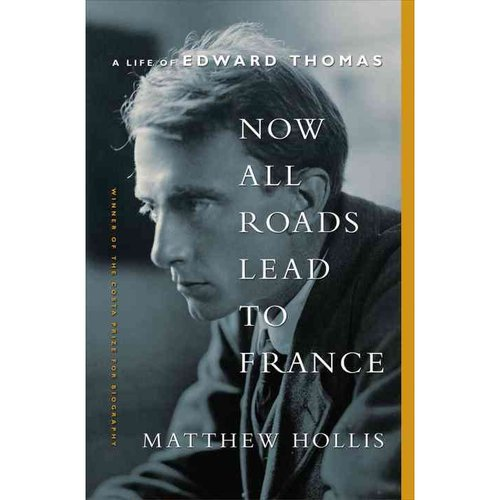 Now All Roads Lead to France: A Life of Edward Thomas