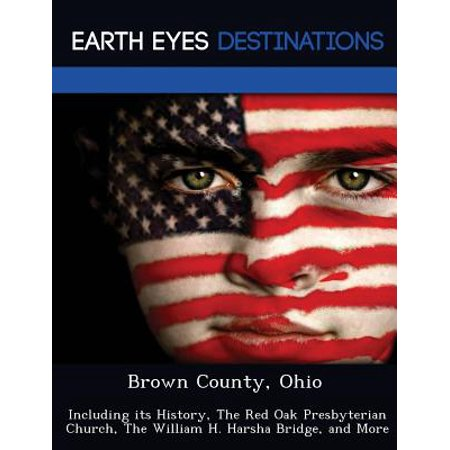 Brown County, Ohio : Including Its History, the Red Oak Presbyterian Church, the William H. Harsha Bridge, and (Carrick A Rede Rope Bridge County Antrim)