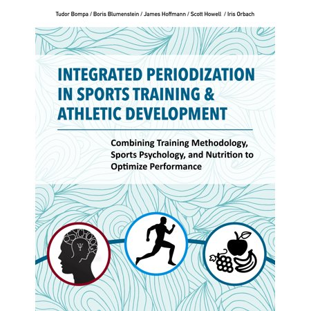 Integrated Periodization in Sports Training & Athletic Development : Combining Training Methodology, Sports Psychology, and Nutrition to Optimize