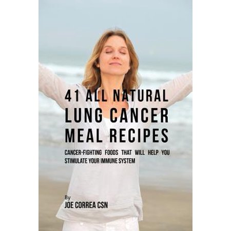 41 All Natural Lung Cancer Meal Recipes : Cancer-Fighting Foods That Will Help You Stimulate Your Immune