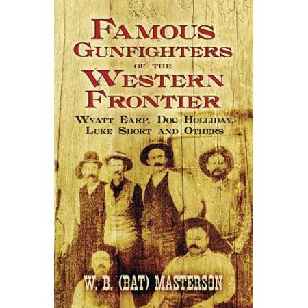 Famous Gunfighters of the Western Frontier : Wyatt Earp, Doc Holliday, Luke Short and