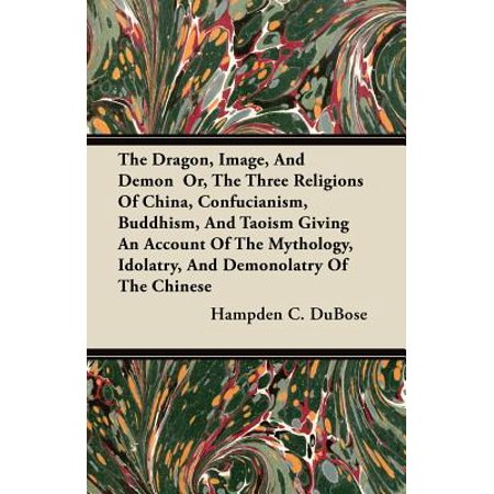 The Dragon, Image, And Demon Or, The Three Religions Of China, Confucianism, Buddhism, And Taoism Giving An Account Of The Mythology, Idolatry, And Demonolatry Of The Chinese - eBook (Dragon Demon)
