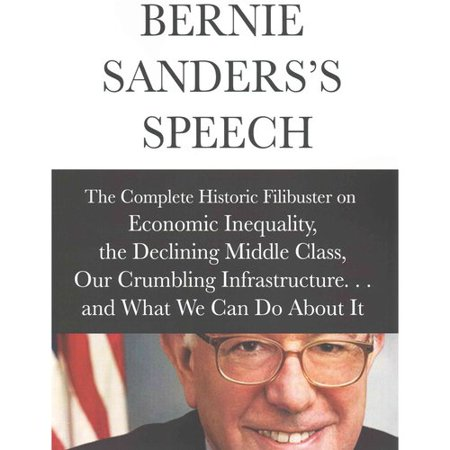 Bernie Sanderss Speech  The Complete Historical Filibuster On Economic Inequality  The Declining Middle Class  Our Crumbling Infrastructure     And What We Can Do About It