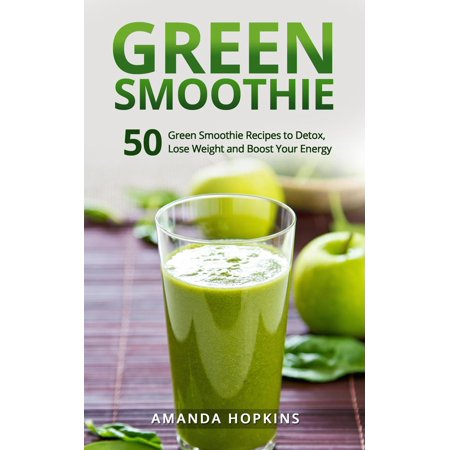 Green Smoothie: 50 Green Smoothie Recipes to Detox, Lose Weight and Boost Your Energy -