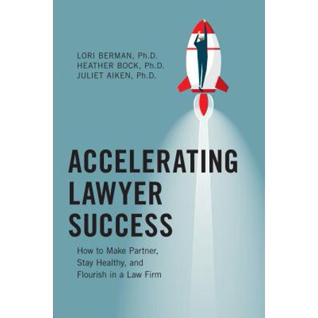 Accelerating Lawyer Success : How to Make Partner, Stay Healthy, and Flourish in the Law
