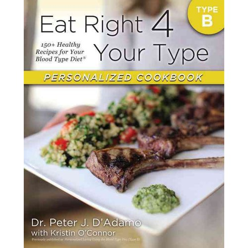 Eat Right 4 Your Type Personalized Cookbook: Type B: 150  Healthy Recipes for Your Blood Type Diet