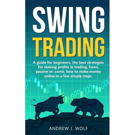 Swing trading: A guide for beginners, the best strategies for making profits in trading, forex, passive income, how to make money online in a few simple steps. (Best Forex Trading Robot)