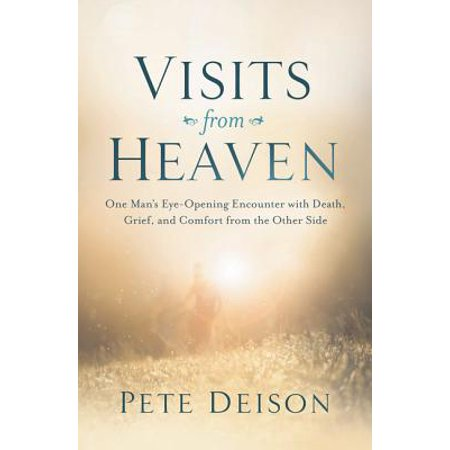 Visits from Heaven : One Man's Eye-Opening Encounter with Death, Grief, and Comfort from the Other