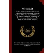 Ceremonial : For the Use of the Catholic Churches in the United States of America: Published by Order of the First Council of Baltimore, ...to Which Is Prefixed an Explanation of the Ceremonies Extracted from the Works of John England, Bishop of