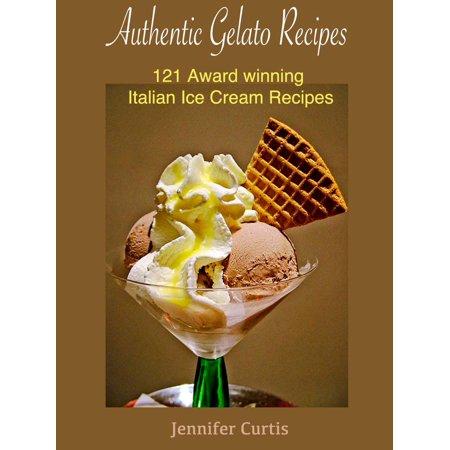 Authentic Gelato Recipes : 121 Award winning Italian Ice cream recipes - -