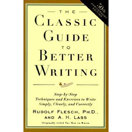 The Classic Guide to Better Writing : Step-By-Step Techniques and Exercises to Write Simply, Clearly and