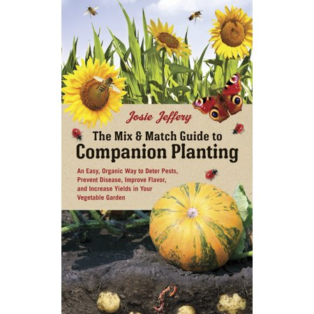 The Mix & Match Guide to Companion Planting : An Easy, Organic Way to Deter Pests, Prevent Disease, Improve Flavor, and Increase Yields in Your Vegetable