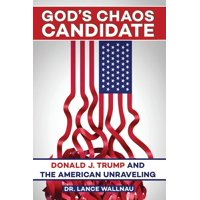 God's Chaos Candidate : Donald J. Trump and the American Unraveling