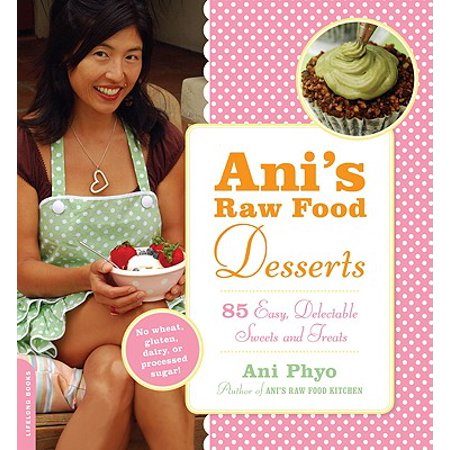 Ani's Raw Food Desserts : 85 Easy, Delectable Sweets and Treats